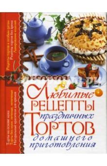 Любимые рецепты праздничных тортов домашнего приготовления - Елена Попова