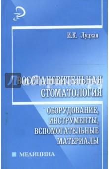 Восстановительная стоматология: оборудование, инструменты, вспомогательные материалы - Ирина Луцкая
