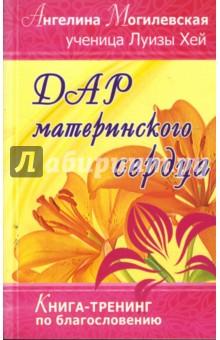 Дар материнского сердца. Книга-тренинг по благословению - Ангелина Могилевская