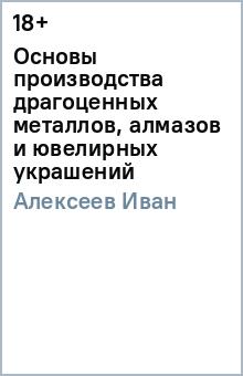 Основы производства драгоценных металлов, алмазов и ювелирных украшений - Иван Алексеев