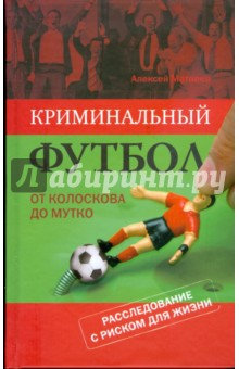 Криминальный футбол: от Колоскова до Мутко. Расследование с риском для жизни - Алексей Матвеев