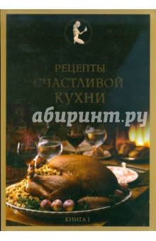 Рецепты счастливой кухни. Книга 1