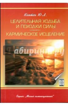 Целительная ходьба и походки Силы. Кармическое исцеление - Ю.Л. Каптен