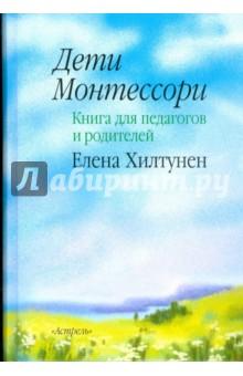 Дети Монтессори: книга для педагогов и родителей - Елена Хилтунен