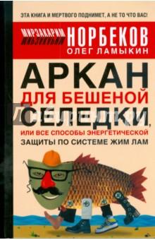 Аркан для бешеной селедки, или Все способы энергетической защиты по системе Жим Лам - Мирзакарим Норбеков
