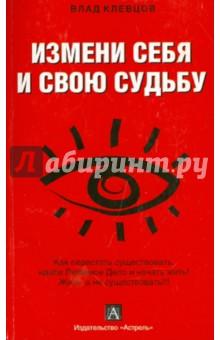 Измени себя и свою судьбу: как перестать существовать... - Влад Клевцов