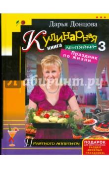 Кулинарная книга лентяйки-3: Праздник по жизни - Дарья Донцова