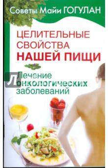 Целительные свойства нашей пищи. Лечение онкологических заболеваний - Майя Гогулан