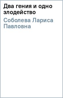 Два гения и одно злодейство - Лариса Соболева