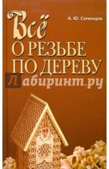 Все о резьбе по дереву - Алексей Семенцов