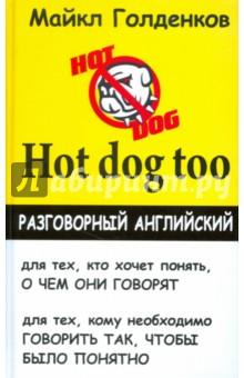 Hot dog too. Разговорный английский - Майкл Голденков