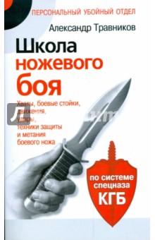 Школа ножевого боя. Хваты, боевые стойки, движения, удары, техники защиты и метания боевого ножа - Александр Травников