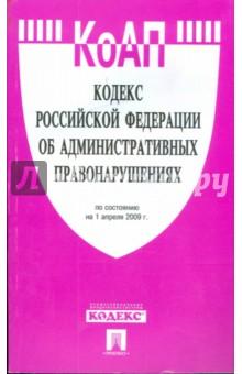 Кодекс Российской Федерации об административных правонарушениях по состоянию на 01.04.09 г.