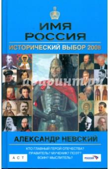 Александр Невский: Имя Россия. Исторический выбор 2008 - Андрей Сахаров