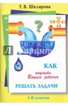 Как научить Вашего ребенка решать задачи. 1-6 классы - Татьяна Шклярова