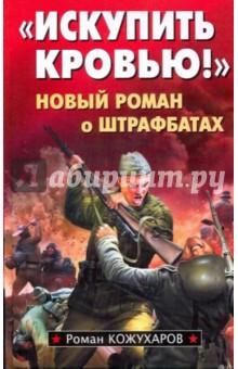 Искупить кровью! Новый роман о штрафбатах - Роман Кожухаров