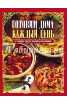 Готовим дома каждый день. Кулинарные секреты знаменитых шеф-поваров - Франсин Марукян