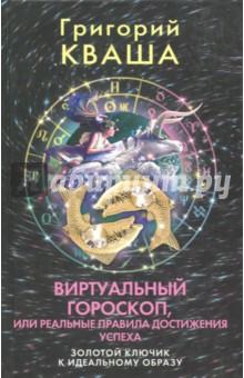 Виртуальный гороскоп, или Реальные правила достижения успеха - Григорий Кваша