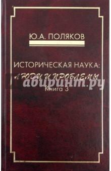 Историческая наука: люди и проблемы. Книга 3 - Юрий Поляков
