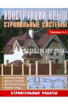 Конструкция крыш. Стропильные системы - А.А. Савельев