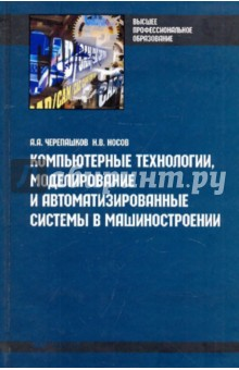 Компьютерные технологии, моделирование и автоматизированные системы в машиностроении - Черепашков, Носов