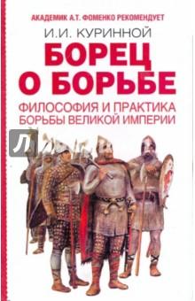 Борец о борьбе. Философия и практика борьбы великой империи - Игорь Куринной