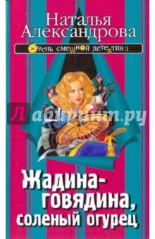 Жадина-говядина, соленый огурец - Наталья Александрова