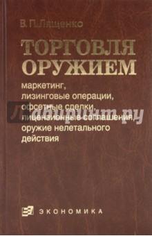 Торговля оружием: маркетинг, лизинговые операции, офсетные сделки, лицензионные соглашения… - Владимир Лященко