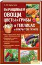 Людмила Шульгина - Выращиваем овощи, цветы и грибы в теплицах обложка книги