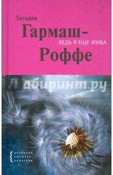 Ведь я еще жива - Татьяна Гармаш-Роффе