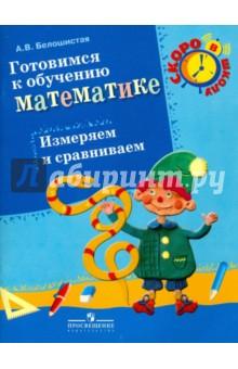 Готовимся к обучению математике. Измеряем и сравниваем: пособие для детей 6-7 лет - Анна Белошистая