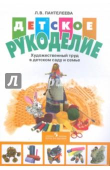 Детское рукоделие: художественный и ручной труд в детском саду - Лия Пантелеева