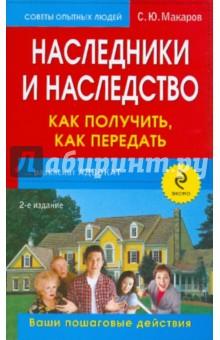 Наследники и наследство: как получить, как передать: ваши пошаговые действия - Сергей Макаров