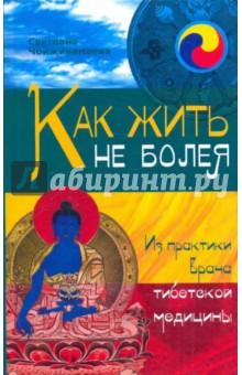 Как жить не болея. Из практики врача тибетской медицины - Светлана Чойжинимаева
