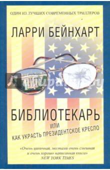 Библиотекарь или как украсть президентское кресло - Ларри Бейнхарт