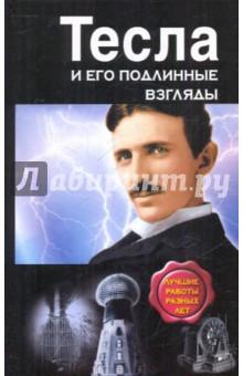 Тесла и его подлинные взгляды. Лучшие работы - Никола Тесла