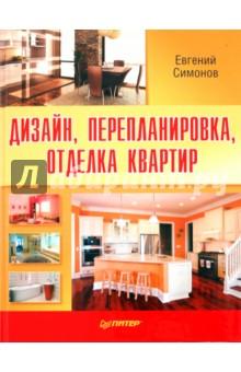 Дизайн, перепланировка, отделка квартир. Как стильно обустроить жилье - Евгений Симонов