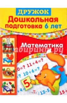 Дружок: Дошкольная подготовка. 6 лет: Математика - Шестакова, Шестаков