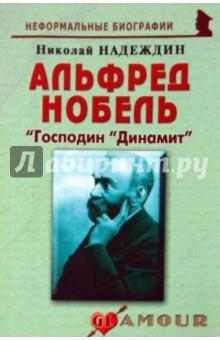 Альфред Нобель: «Господин «Динамит» - Николай Надеждин