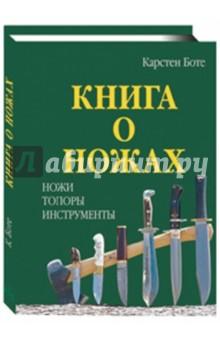 Книга о ножах: Ножи, топоры, инструменты - Карстен Боте