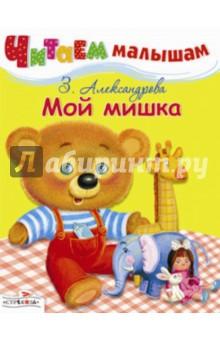 Читаем малышам. Мой мишка - Зинаида Александрова