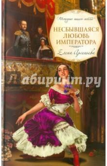 Несбывшаяся любовь императора - Елена Арсеньева