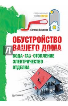 Обустройство вашего дома: вода, газ, отопление, электричество, отделка - Евгений Симонов