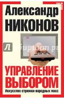 Управление выбором. Искусство стрижки народных масс - Александр Никонов