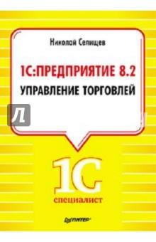 1С:Предприятие 8.2. Управление торговлей - Николай Селищев