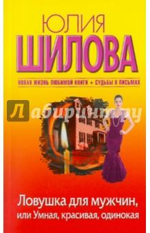 Ловушка для мужчин, или Умная, красивая, одинокая - Юлия Шилова
