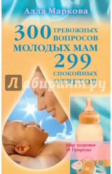 300 тревожных вопросов молодых мам и 299 спокойных ответов - Алла Маркова