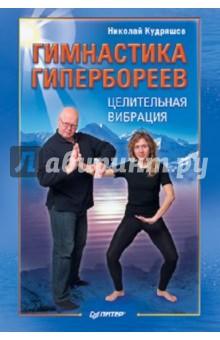 Гимнастика гипербореев. Целительная вибрация - Николай Кудряшов