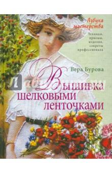 Вера Бурова: Вышивка шелковыми ленточками. Азбука мастеров