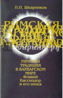 Римская традиция в варварском мире. Флавий Кассиодор и его эпоха - Павел Шкаренков